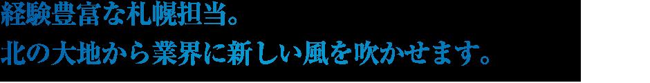 経験豊富な札幌担当。北の大地から業界に新しい風を吹かせます。